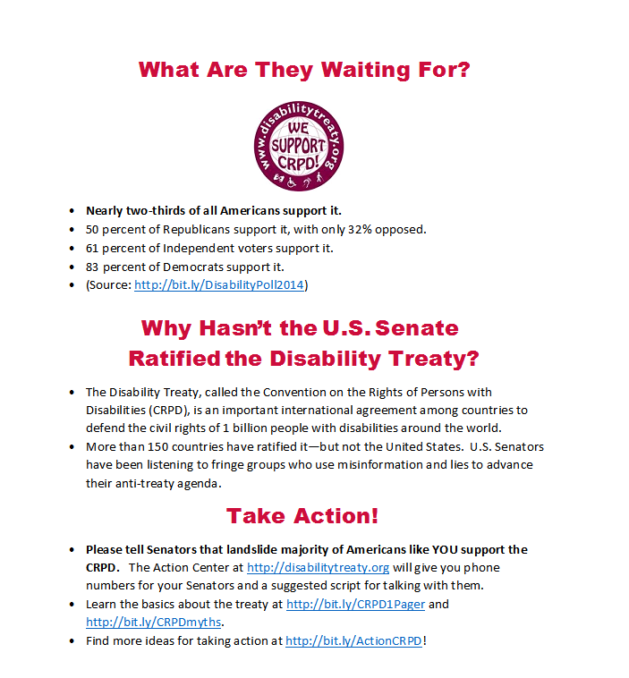What Are They Waiting For?    •Nearly two-thirds of all Americans support it. •50 percent of Republicans support it, with only 32% opposed. •61 percent of Independent voters support it.  •83 percent of Democrats support it. •(Source: http://bit.ly/DisabilityPoll2014)   Why Hasn't the U.S. Senate  Ratified the Disability Treaty?  •The Disability Treaty, called the Convention on the Rights of Persons with Disabilities (CRPD), is an important international agreement among countries to defend the civil rights of 1 billion people with disabilities around the world. •More than 150 countries have ratified it—but not the United States.  U.S. Senators have been listening to fringe groups who use misinformation and lies to advance their anti-treaty agenda.   Take Action!  •Please tell Senators that landslide majority of Americans like YOU support the CRPD.   The Action Center at http://disabilitytreaty.org will give you phone numbers for your Senators and a suggested script for talking with them. •Learn the basics about the treaty at http://bit.ly/CRPD1Pager and http://bit.ly/CRPDmyths. •Find more ideas for taking action at http://bit.ly/ActionCRPD!